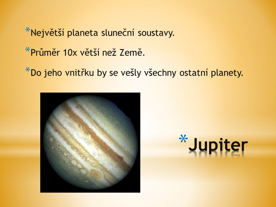 * Největší planeta sluneční soustavy. * Průměr 10x větší než Země. * Do jeho vnitřku by se vešly všechny ostatní planety.