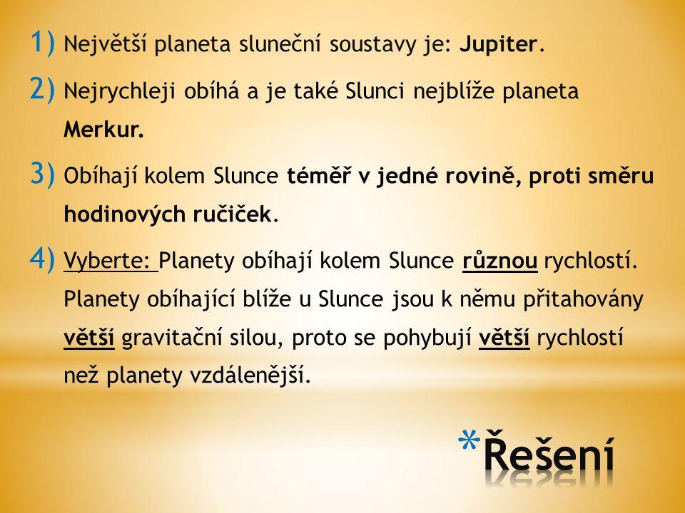 1) Největší planeta sluneční soustavy je: Jupiter. 2) Nejrychleji obíhá a je také Slunci nejblíže planeta Merkur. 3) Obíhají kolem Slunce téměř v jedn