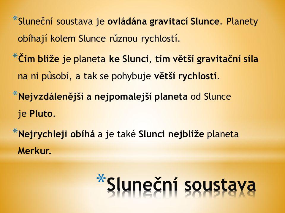 * Sluneční soustava je ovládána gravitací Slunce. Planety obíhají kolem Slunce různou rychlostí. * Čím blíže je planeta ke Slunci, tím větší gravitačn