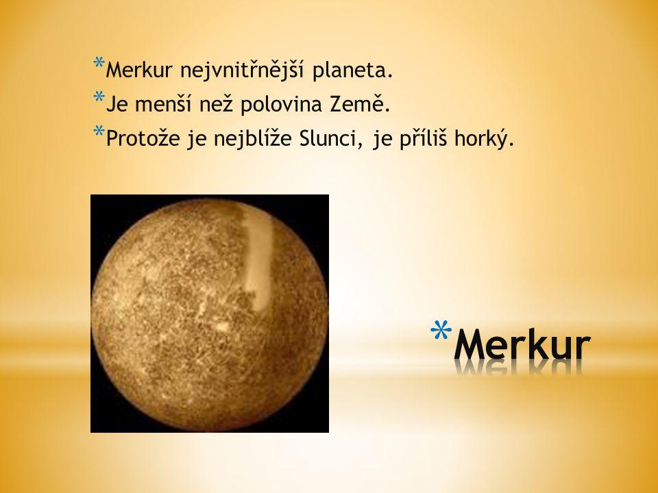 * Merkur nejvnitřnější planeta. * Je menší než polovina Země. * Protože je nejblíže Slunci, je příliš horký.