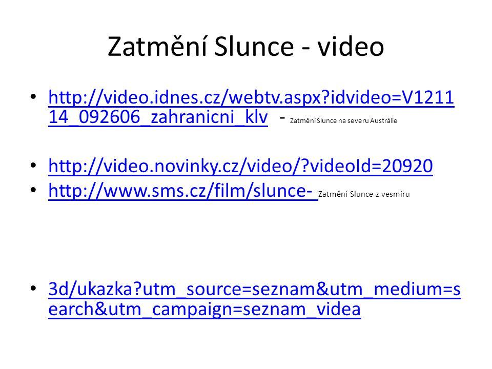 Zatmění Slunce - video http://video.idnes.cz/webtv.aspx idvideo=V1211 14_092606_zahranicni_klv - Zatmění Slunce na severu Austrálie http://video.idnes.cz/webtv.aspx idvideo=V1211 14_092606_zahranicni_klv http://video.novinky.cz/video/ videoId=20920 http://www.sms.cz/film/slunce- Zatmění Slunce z vesmíru http://www.sms.cz/film/slunce- 3d/ukazka utm_source=seznam&utm_medium=s earch&utm_campaign=seznam_videa 3d/ukazka utm_source=seznam&utm_medium=s earch&utm_campaign=seznam_videa