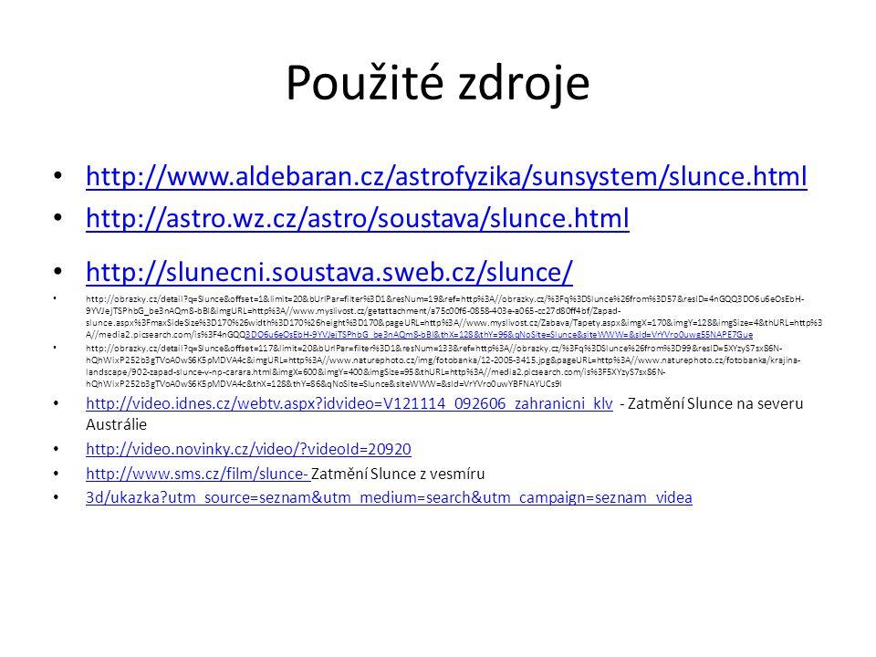 Použité zdroje http://www.aldebaran.cz/astrofyzika/sunsystem/slunce.html http://astro.wz.cz/astro/soustava/slunce.html http://slunecni.soustava.sweb.cz/slunce/ http://obrazky.cz/detail q=Slunce&offset=1&limit=20&bUrlPar=filter%3D1&resNum=19&ref=http%3A//obrazky.cz/%3Fq%3DSlunce%26from%3D57&resID=4nGQQ3DO6u6eOsEbH- 9YVJejTSPhbG_be3nAQm8-bBI&imgURL=http%3A//www.myslivost.cz/getattachment/a75c00f6-0858-403e-a065-cc27d80ff4bf/Zapad- slunce.aspx%3FmaxSideSize%3D170%26width%3D170%26height%3D170&pageURL=http%3A//www.myslivost.cz/Zabava/Tapety.aspx&imgX=170&imgY=128&imgSize=4&thURL=http%3 A//media2.picsearch.com/is%3F4nGQQ3DO6u6eOsEbH-9YVJejTSPhbG_be3nAQm8-bBI&thX=128&thY=96&qNoSite=Slunce&siteWWW=&sId=VrYVro0uwg55NAPE7Gue3DO6u6eOsEbH-9YVJejTSPhbG_be3nAQm8-bBI&thX=128&thY=96&qNoSite=Slunce&siteWWW=&sId=VrYVro0uwg55NAPE7Gue http://obrazky.cz/detail q=Slunce&offset=117&limit=20&bUrlPar=filter%3D1&resNum=133&ref=http%3A//obrazky.cz/%3Fq%3DSlunce%26from%3D99&resID=5XYzyS7sx86N- hQhWixP252b3gTVoA0wS6K5pMDVA4c&imgURL=http%3A//www.naturephoto.cz/img/fotobanka/12-2005-3415.jpg&pageURL=http%3A//www.naturephoto.cz/fotobanka/krajina- landscape/902-zapad-slunce-v-np-carara.html&imgX=600&imgY=400&imgSize=95&thURL=http%3A//media2.picsearch.com/is%3F5XYzyS7sx86N- hQhWixP252b3gTVoA0wS6K5pMDVA4c&thX=128&thY=86&qNoSite=Slunce&siteWWW=&sId=VrYVro0uwYBFNAYUCs9I http://video.idnes.cz/webtv.aspx idvideo=V121114_092606_zahranicni_klv - Zatmění Slunce na severu Austrálie http://video.idnes.cz/webtv.aspx idvideo=V121114_092606_zahranicni_klv http://video.novinky.cz/video/ videoId=20920 http://www.sms.cz/film/slunce- Zatmění Slunce z vesmíru http://www.sms.cz/film/slunce- 3d/ukazka utm_source=seznam&utm_medium=search&utm_campaign=seznam_videa