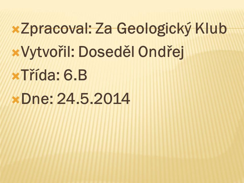  Zpracoval: Za Geologický Klub  Vytvořil: Doseděl Ondřej  Třída: 6.B  Dne: 24.5.2014