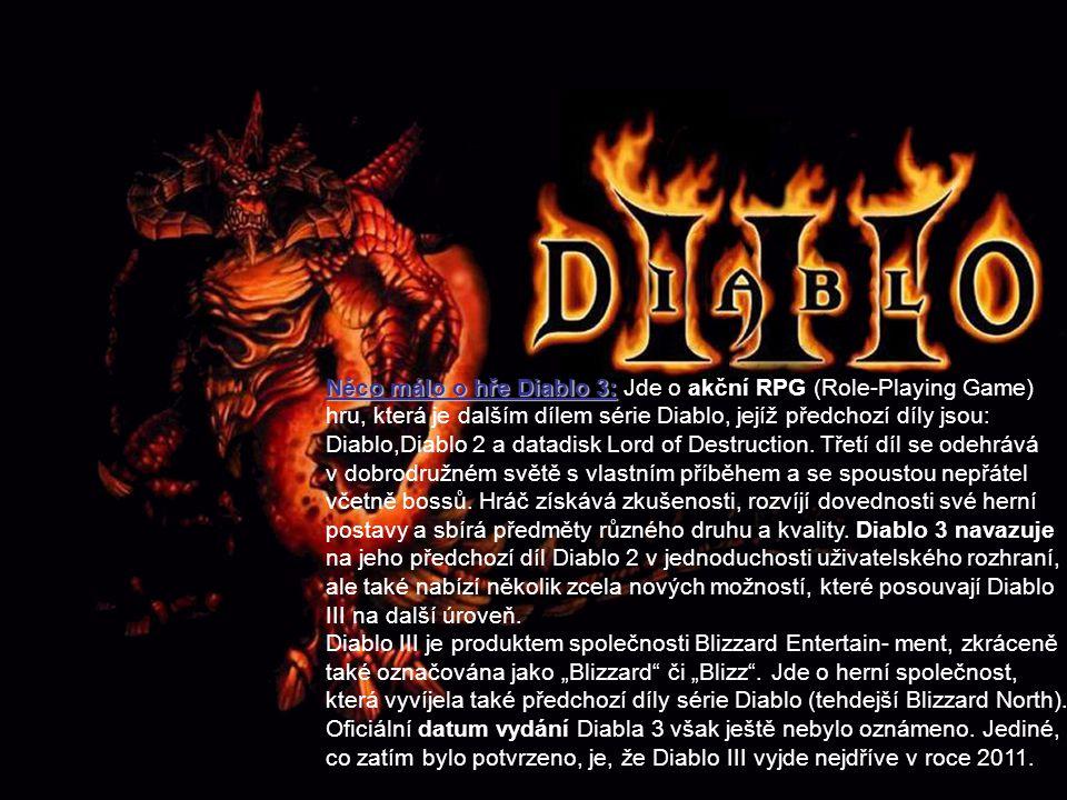 Něco málo o hře Diablo 3: Jde o akční RPG (Role-Playing Game) hru, která je dalším dílem série Diablo, jejíž předchozí díly jsou: Diablo,Diablo 2 a da
