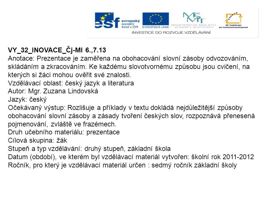 VY_32_INOVACE_Čj-Ml 6.,7.13 Anotace: Prezentace je zaměřena na obohacování slovní zásoby odvozováním, skládáním a zkracováním. Ke každému slovotvorném