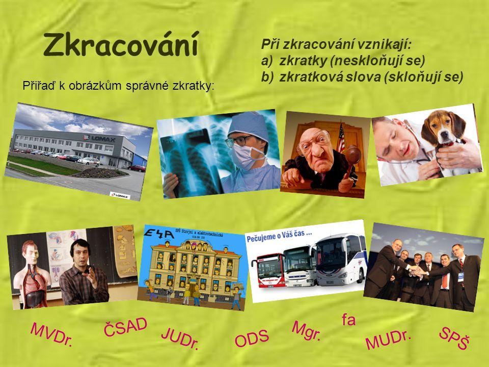 Zkracování Při zkracování vznikají: a)zkratky (neskloňují se) b)zkratková slova (skloňují se) Přiřaď k obrázkům správné zkratky: MVDr. JUDr. ODS ČSAD