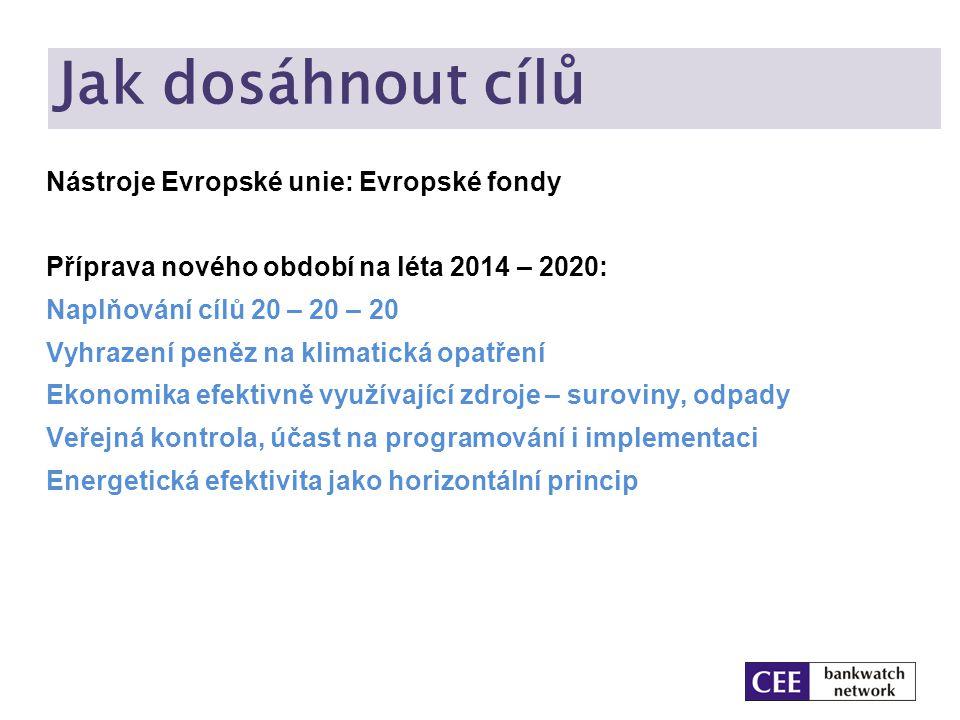 Jak dosáhnout cílů Nástroje Evropské unie: Evropské fondy Příprava nového období na léta 2014 – 2020: Naplňování cílů 20 – 20 – 20 Vyhrazení peněz na