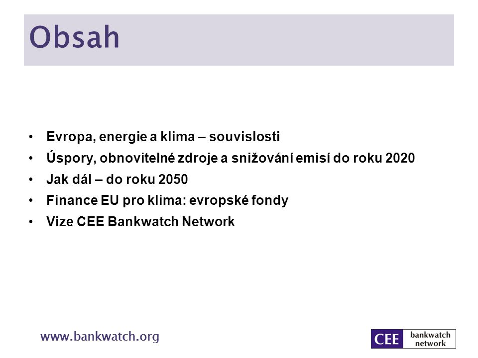 Energetika EU - souvislosti Důvody pro energetickou politiku: Udržení nárůstu globální teploty pod 2° C Energetická závislost: 80 % energie z fosilních paliv Dovoz: 80 % ropy, 60 % plynu a 40 % uhlí Konkurenceschopnost, efektivní využívání zdrojů www.bankwatch.org