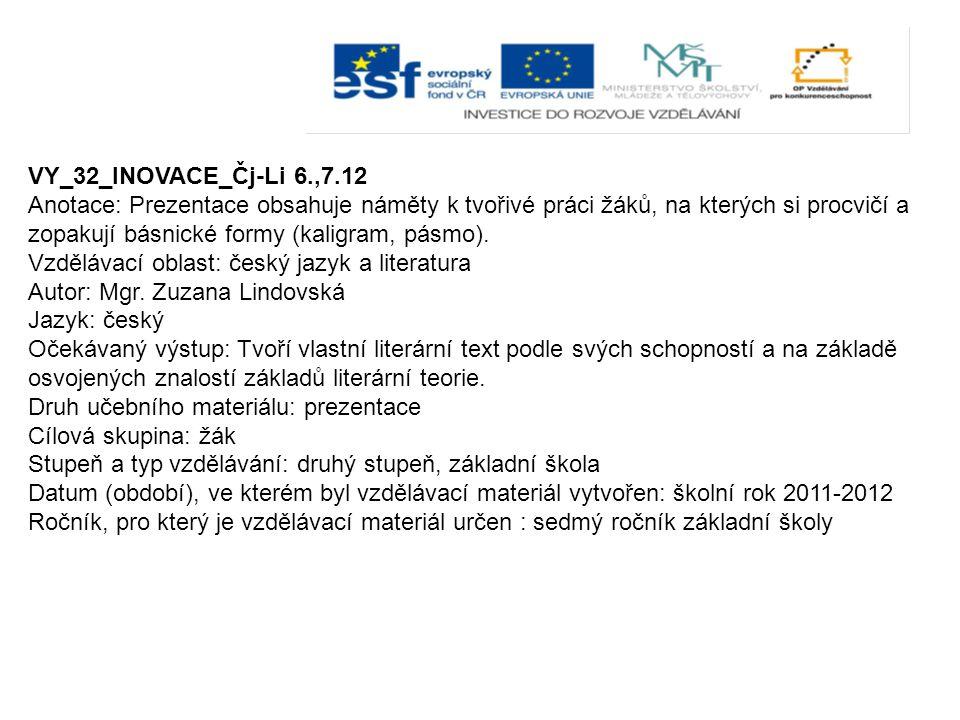 VY_32_INOVACE_Čj-Li 6.,7.12 Anotace: Prezentace obsahuje náměty k tvořivé práci žáků, na kterých si procvičí a zopakují básnické formy (kaligram, pásm