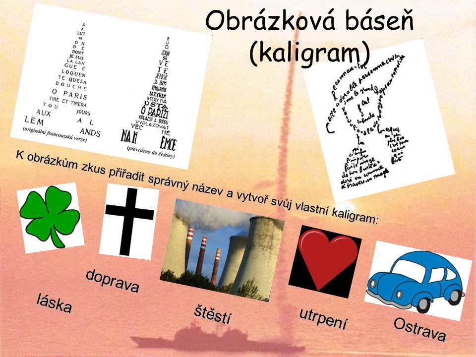 Obrázková báseň (kaligram) K obrázkům zkus přiřadit správný název a vytvoř svůj vlastní kaligram: láska utrpení doprava štěstí Ostrava