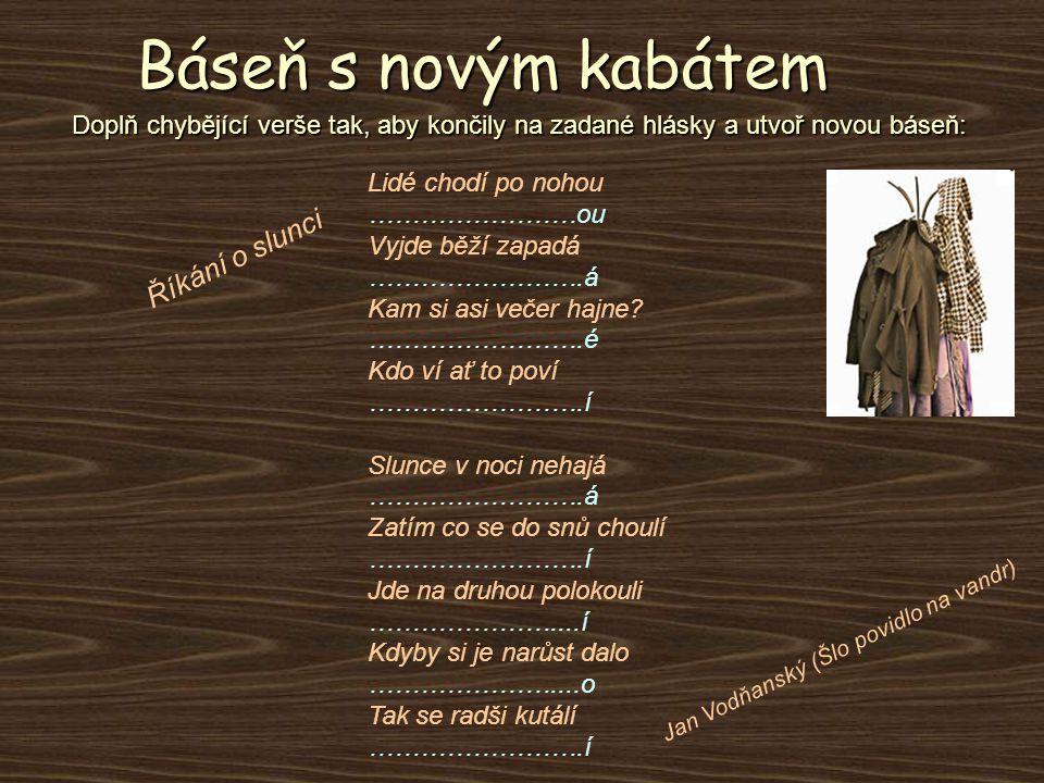 Báseň s novým kabátem Doplň chybějící verše tak, aby končily na zadané hlásky a utvoř novou báseň: Říkání o slunci Jan Vodňanský (Šlo povidlo na vandr