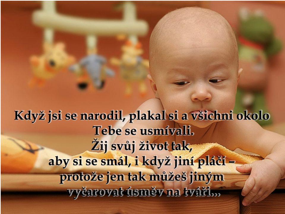 Když jsi se narodil, plakal si a všichni okolo Když jsi se narodil, plakal si a všichni okolo Tebe se usmívali.