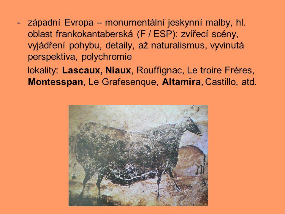 -západní Evropa – monumentální jeskynní malby, hl. oblast frankokantaberská (F / ESP): zvířecí scény, vyjádření pohybu, detaily, až naturalismus, vyvi