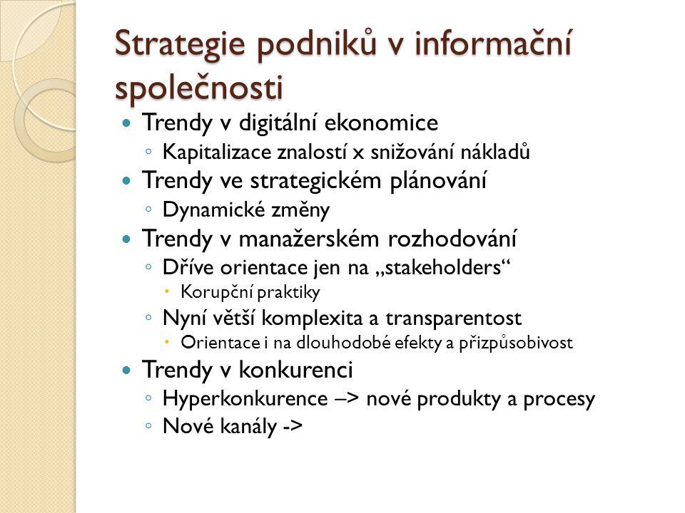 """Strategie podniků v informační společnosti Trendy v digitální ekonomice ◦ Kapitalizace znalostí x snižování nákladů Trendy ve strategickém plánování ◦ Dynamické změny Trendy v manažerském rozhodování ◦ Dříve orientace jen na """"stakeholders  Korupční praktiky ◦ Nyní větší komplexita a transparentost  Orientace i na dlouhodobé efekty a přizpůsobivost Trendy v konkurenci ◦ Hyperkonkurence –> nové produkty a procesy ◦ Nové kanály ->"""