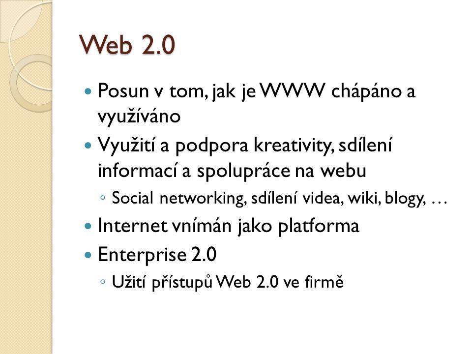 Web 2.0 Posun v tom, jak je WWW chápáno a využíváno Využití a podpora kreativity, sdílení informací a spolupráce na webu ◦ Social networking, sdílení videa, wiki, blogy, … Internet vnímán jako platforma Enterprise 2.0 ◦ Užití přístupů Web 2.0 ve firmě