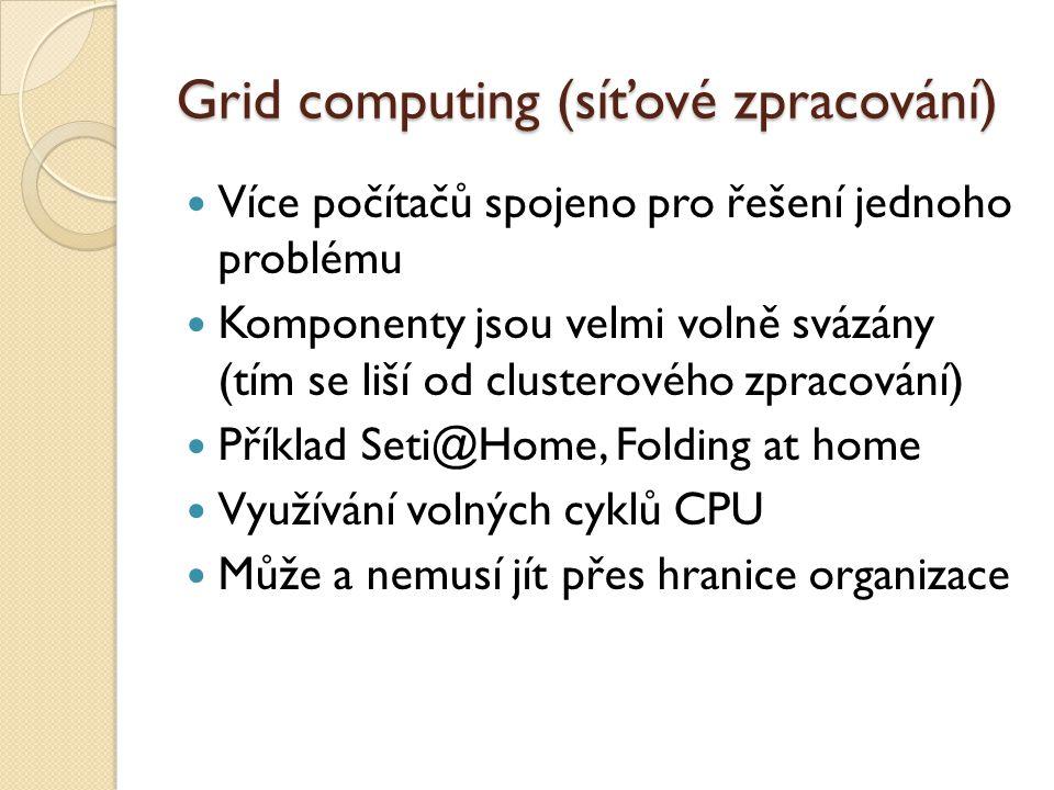 Grid computing (síťové zpracování) Více počítačů spojeno pro řešení jednoho problému Komponenty jsou velmi volně svázány (tím se liší od clusterového zpracování) Příklad Seti@Home, Folding at home Využívání volných cyklů CPU Může a nemusí jít přes hranice organizace