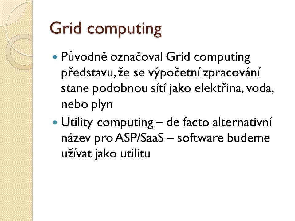 Grid computing Původně označoval Grid computing představu, že se výpočetní zpracování stane podobnou sítí jako elektřina, voda, nebo plyn Utility computing – de facto alternativní název pro ASP/SaaS – software budeme užívat jako utilitu