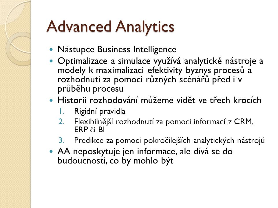 Advanced Analytics Nástupce Business Intelligence Optimalizace a simulace využívá analytické nástroje a modely k maximalizaci efektivity byznys procesů a rozhodnutí za pomoci různých scénářů před i v průběhu procesu Historii rozhodování můžeme vidět ve třech krocích 1.Rigidní pravidla 2.Flexibilnější rozhodnutí za pomoci informací z CRM, ERP či BI 3.Predikce za pomoci pokročilejších analytických nástrojů AA neposkytuje jen informace, ale dívá se do budoucnosti, co by mohlo být