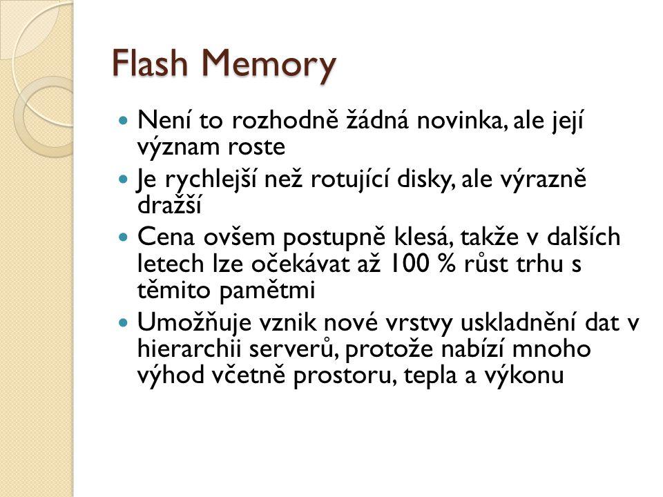 Flash Memory Není to rozhodně žádná novinka, ale její význam roste Je rychlejší než rotující disky, ale výrazně dražší Cena ovšem postupně klesá, takže v dalších letech lze očekávat až 100 % růst trhu s těmito pamětmi Umožňuje vznik nové vrstvy uskladnění dat v hierarchii serverů, protože nabízí mnoho výhod včetně prostoru, tepla a výkonu