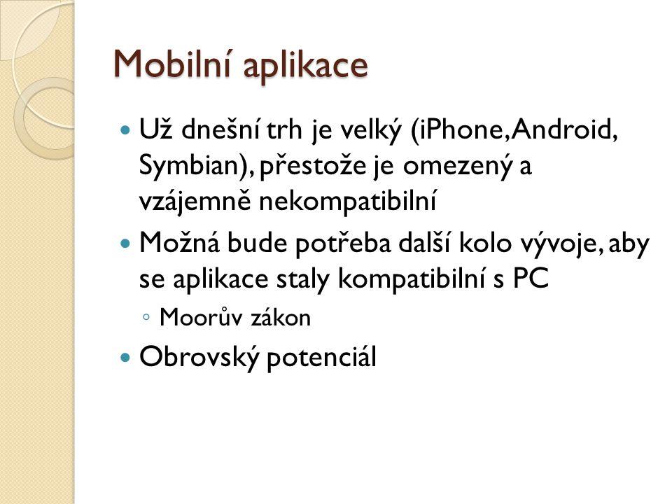 Mobilní aplikace Už dnešní trh je velký (iPhone, Android, Symbian), přestože je omezený a vzájemně nekompatibilní Možná bude potřeba další kolo vývoje, aby se aplikace staly kompatibilní s PC ◦ Moorův zákon Obrovský potenciál