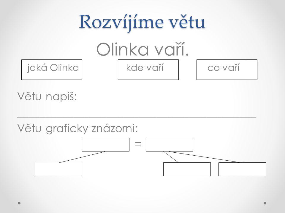 Rozvíjíme větu Olinka vaří. jaká Olinka kde vaří co vaří Větu napiš: ___________________________________________ Větu graficky znázorni: =