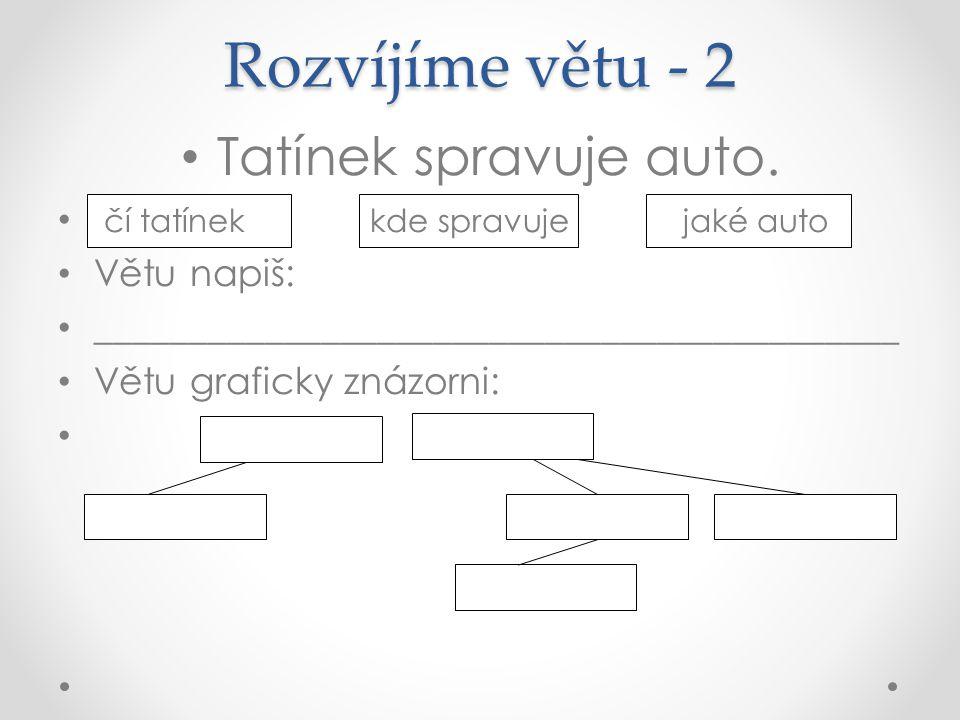 Rozvíjíme větu - 2 Tatínek spravuje auto. čí tatínek kde spravuje jaké auto Větu napiš: ___________________________________________ Větu graficky znáz