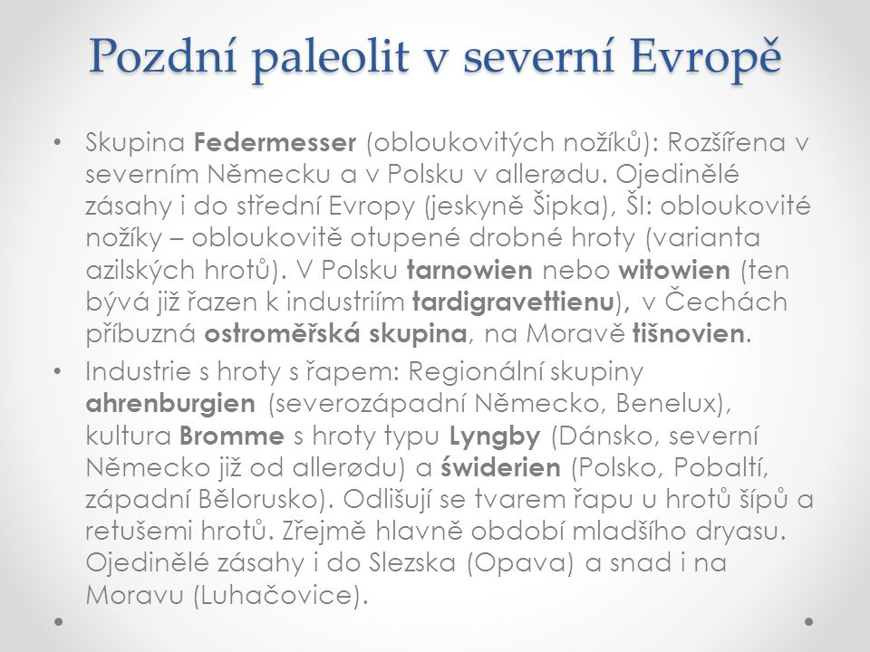 Pozdní paleolit v severní Evropě Skupina Federmesser (obloukovitých nožíků): Rozšířena v severním Německu a v Polsku v allerødu. Ojedinělé zásahy i do