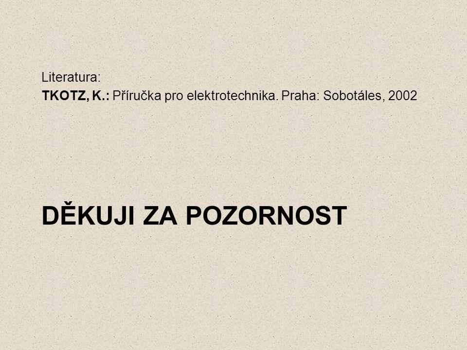 DĚKUJI ZA POZORNOST Literatura: TKOTZ, K.: Příručka pro elektrotechnika. Praha: Sobotáles, 2002