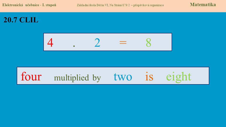 20.7 CLIL Elektronická učebnice - I. stupeň Základní škola Děčín VI, Na Stráni 879/2 – příspěvková organizace Matematika 4. 2 = 8 four multiplied by t