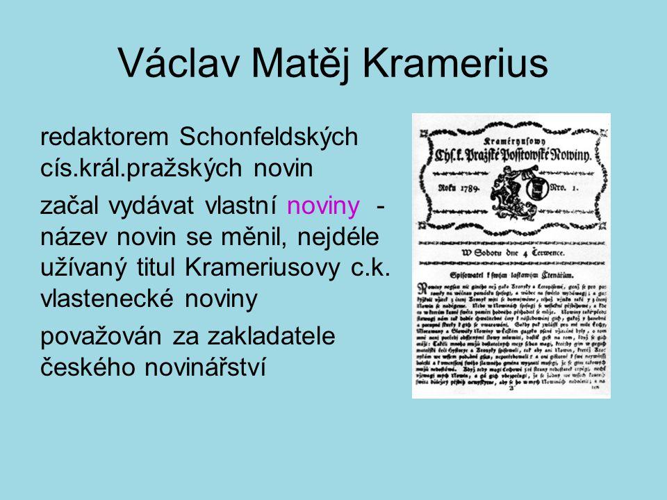 Václav Matěj Kramerius redaktorem Schonfeldských cís.král.pražských novin začal vydávat vlastní noviny - název novin se měnil, nejdéle užívaný titul Krameriusovy c.k.