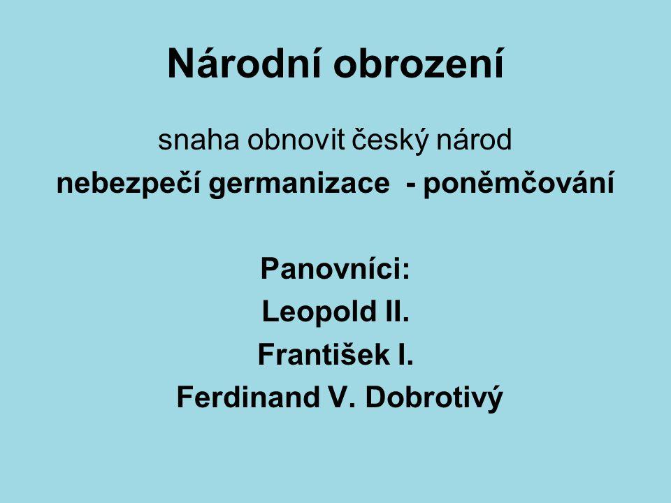 Národní obrození snaha obnovit český národ nebezpečí germanizace - poněmčování Panovníci: Leopold II.