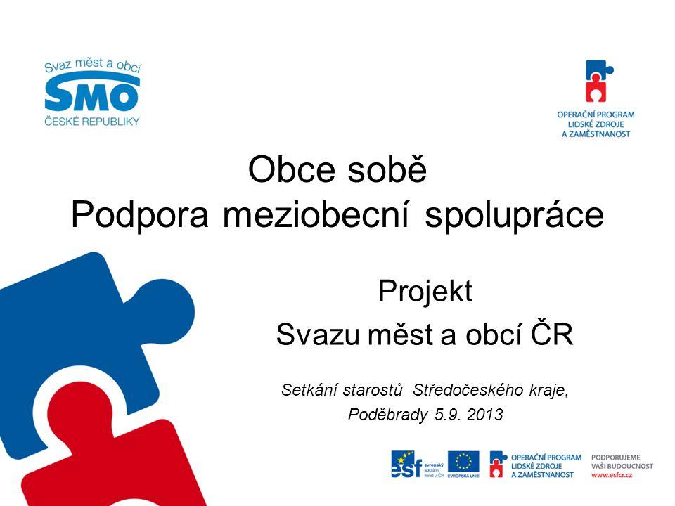 Obce sobě Podpora meziobecní spolupráce Projekt Svazu měst a obcí ČR Setkání starostů Středočeského kraje, Poděbrady 5.9. 2013
