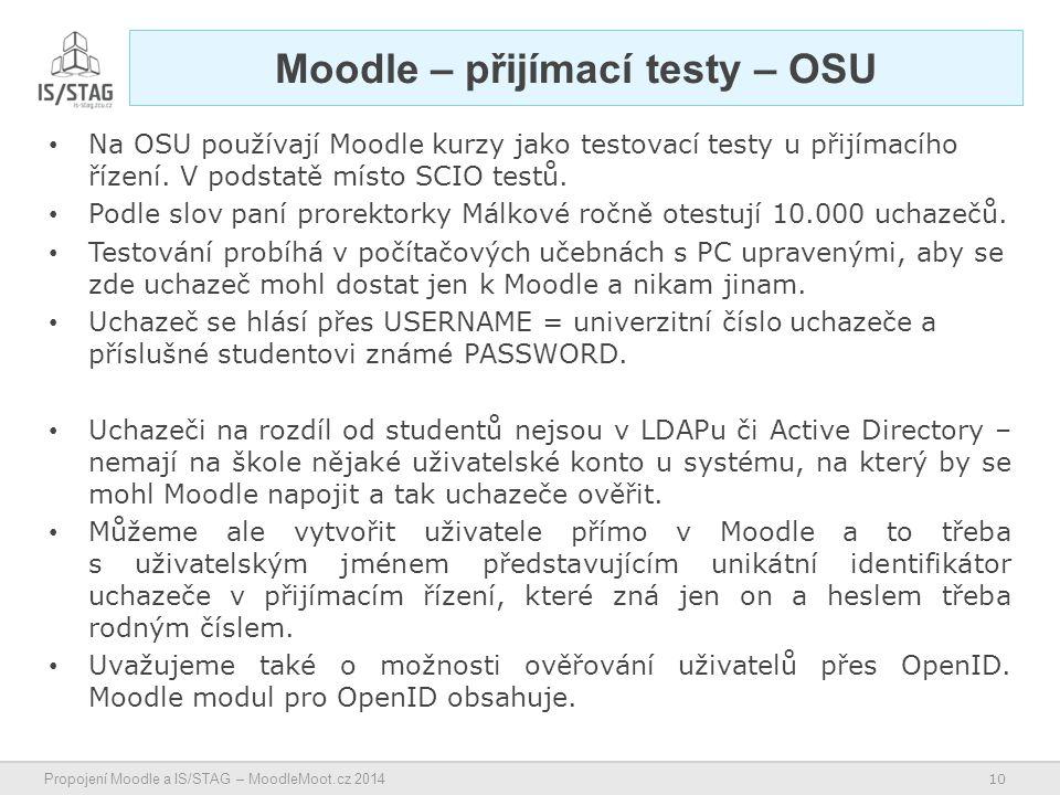 10 Propojení Moodle a IS/STAG – MoodleMoot.cz 2014 Moodle – přijímací testy – OSU Na OSU používají Moodle kurzy jako testovací testy u přijímacího řízení.