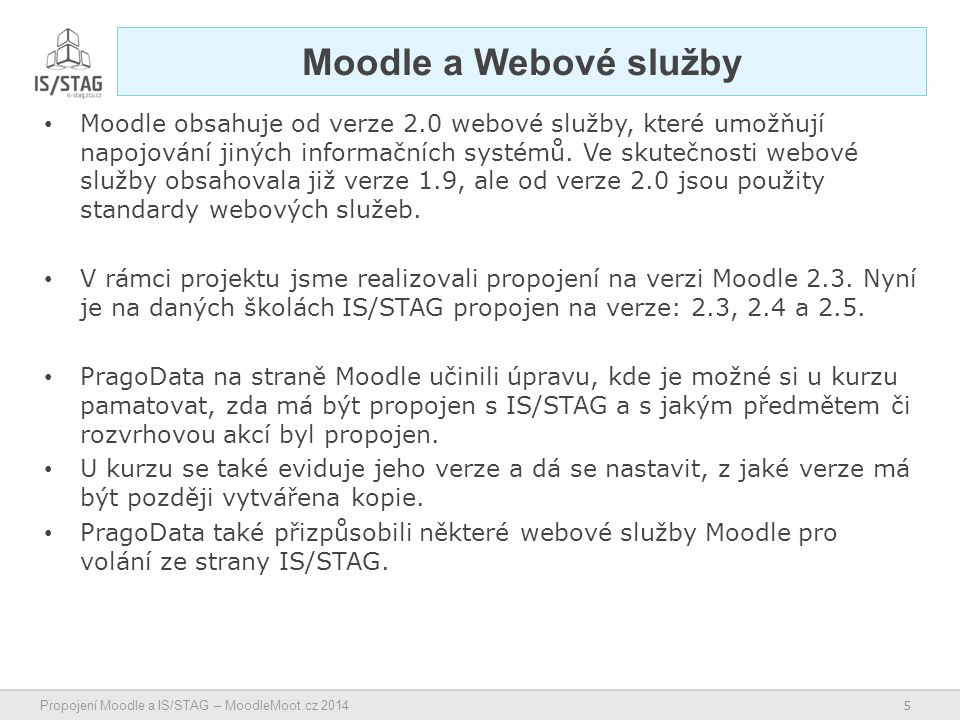 5 Propojení Moodle a IS/STAG – MoodleMoot.cz 2014 Moodle a Webové služby Moodle obsahuje od verze 2.0 webové služby, které umožňují napojování jiných informačních systémů.