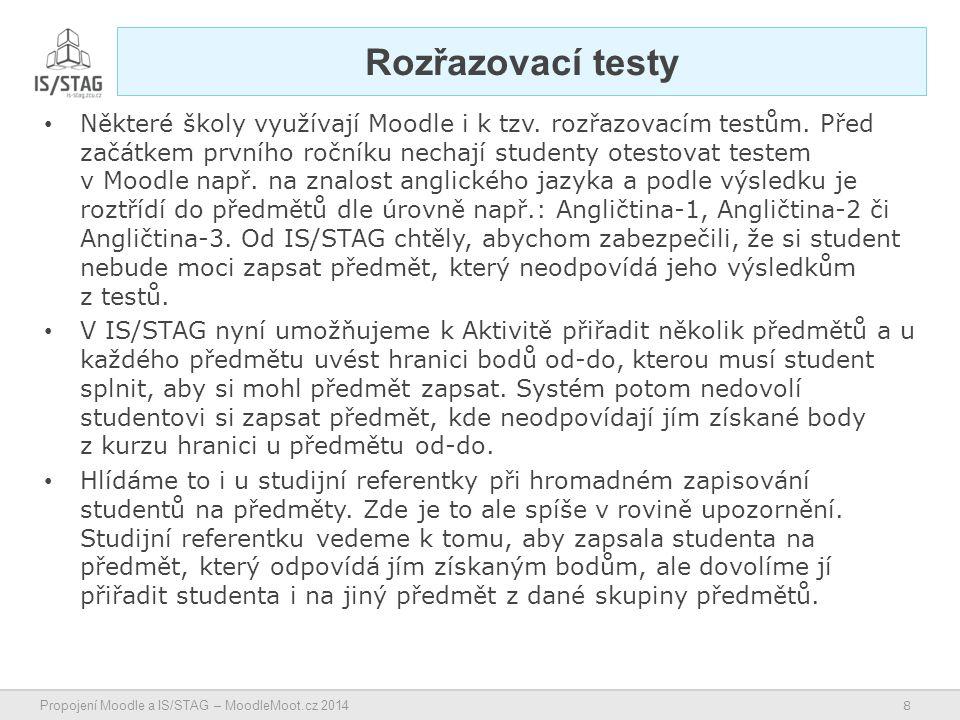 8 Propojení Moodle a IS/STAG – MoodleMoot.cz 2014 Rozřazovací testy Některé školy využívají Moodle i k tzv.