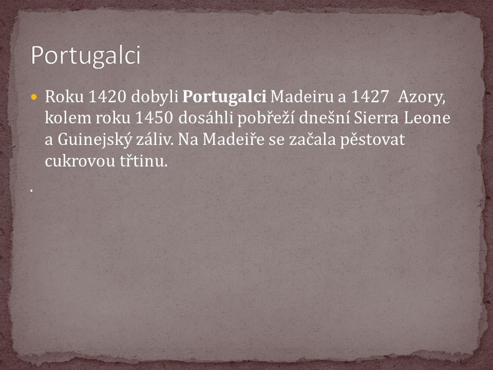 Roku 1420 dobyli Portugalci Madeiru a 1427 Azory, kolem roku 1450 dosáhli pobřeží dnešní Sierra Leone a Guinejský záliv. Na Madeiře se začala pěstovat