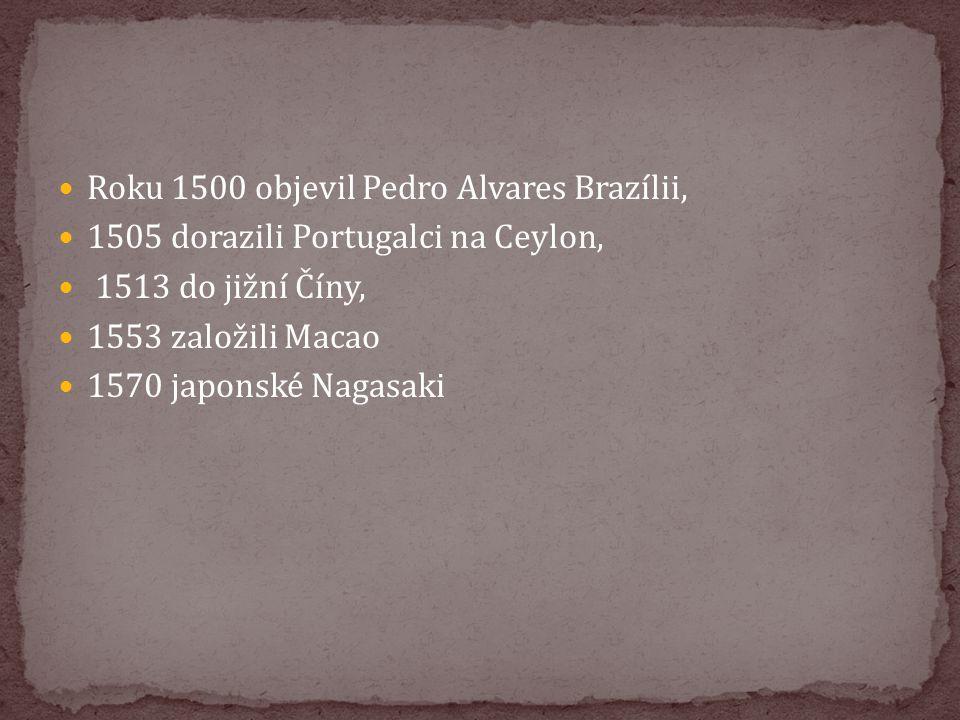 Roku 1500 objevil Pedro Alvares Brazílii, 1505 dorazili Portugalci na Ceylon, 1513 do jižní Číny, 1553 založili Macao 1570 japonské Nagasaki