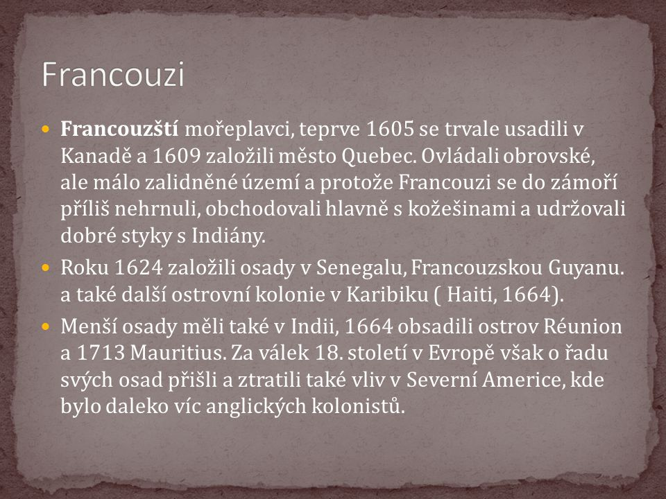 Francouzští mořeplavci, teprve 1605 se trvale usadili v Kanadě a 1609 založili město Quebec. Ovládali obrovské, ale málo zalidněné území a protože Fra