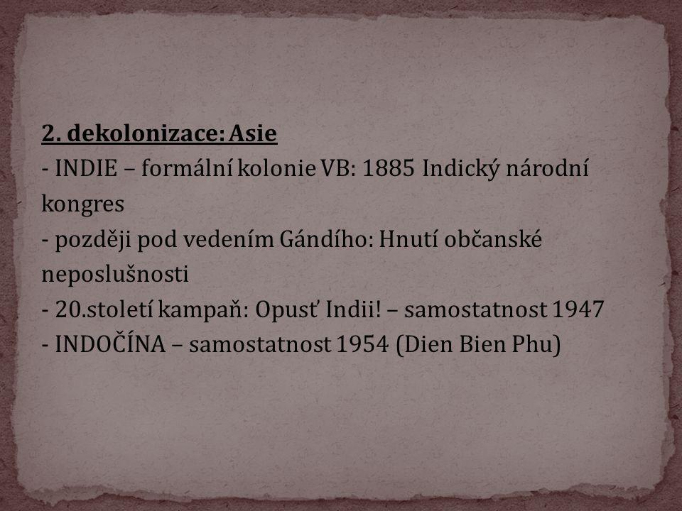 2. dekolonizace: Asie - INDIE – formální kolonie VB: 1885 Indický národní kongres - později pod vedením Gándího: Hnutí občanské neposlušnosti - 20.sto