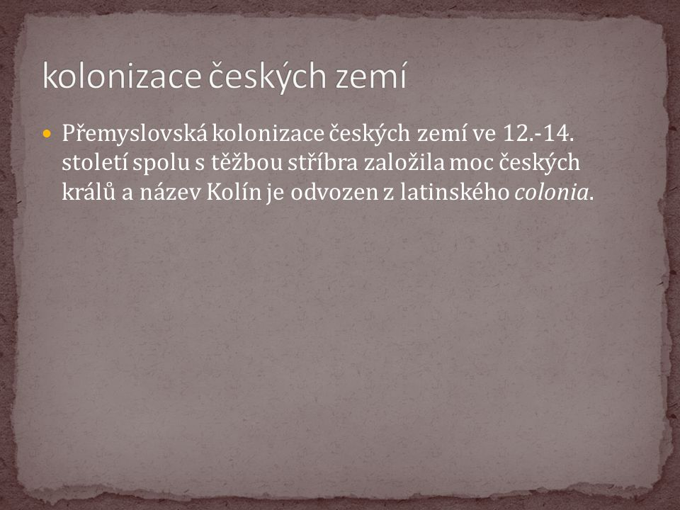 Přemyslovská kolonizace českých zemí ve 12.-14. století spolu s těžbou stříbra založila moc českých králů a název Kolín je odvozen z latinského coloni
