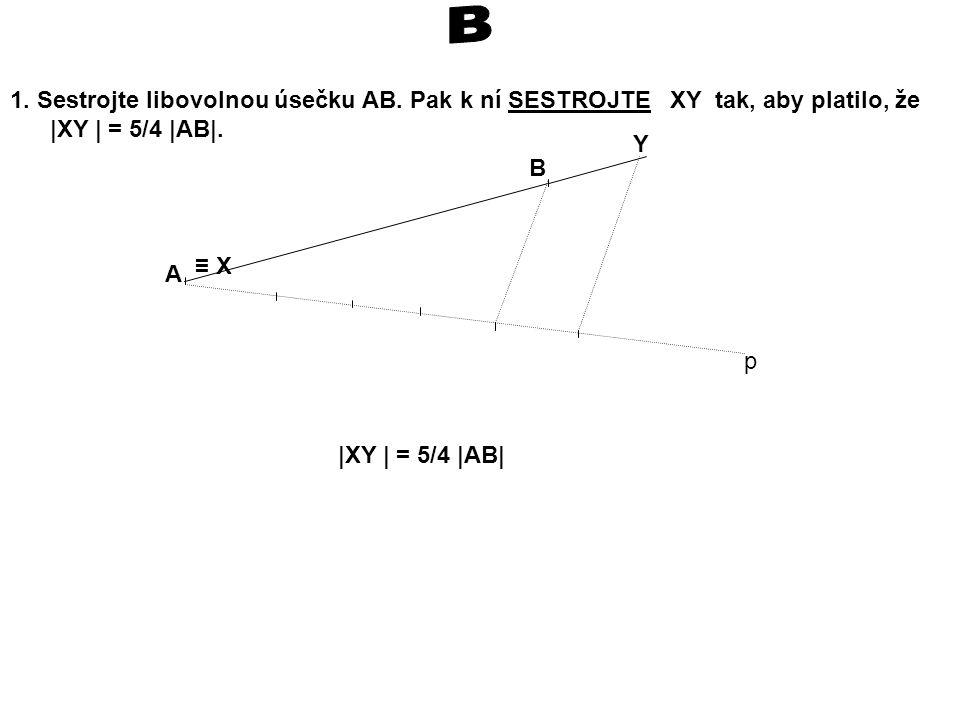 1.Sestrojte libovolnou úsečku AB. Pak k ní SESTROJTE XY tak, aby platilo, že |XY | = 5/4 |AB|.