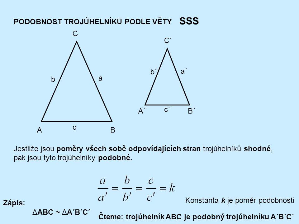 PODOBNOST TROJÚHELNÍKŮ PODLE VĚTY SSS AB C c a b A´B´ C´ c´ a´ b´ Jestliže jsou poměry všech sobě odpovídajících stran trojúhelníků shodné, pak jsou tyto trojúhelníky podobné.