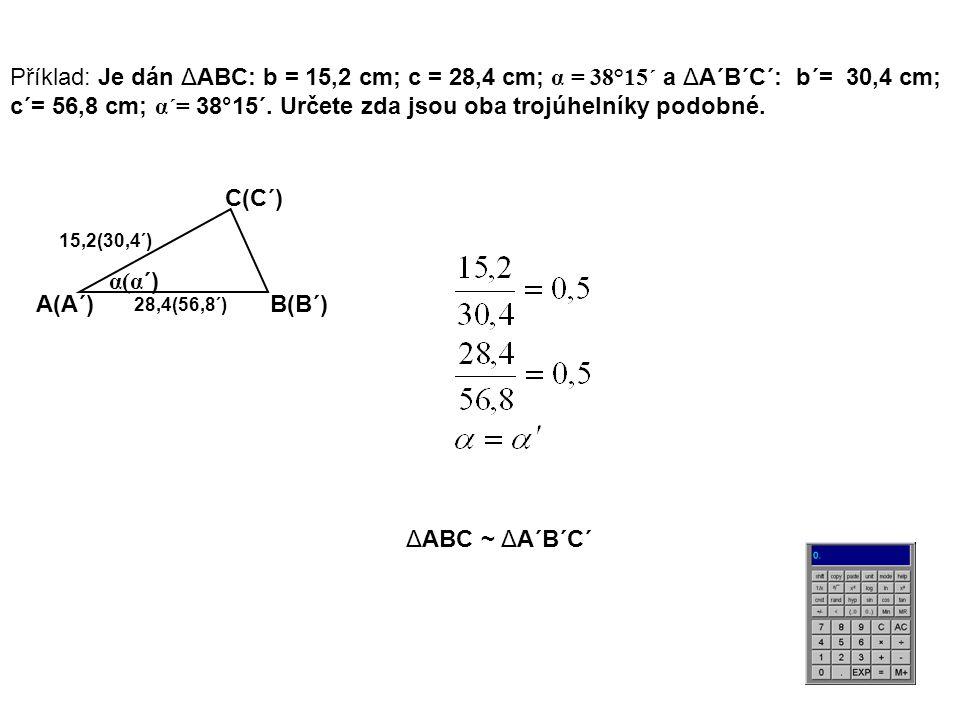 Příklad: Je dán ΔABC: b = 15,2 cm; c = 28,4 cm; α = 38°15´ a ΔA´B´C´: b´= 30,4 cm; c´= 56,8 cm; α´= 38°15´.