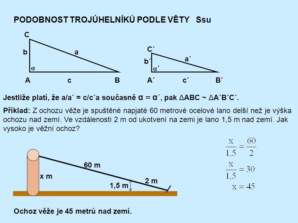 PODOBNOST TROJÚHELNÍKŮ PODLE VĚTY Ssu AB C A´B´ C´ c ab c´ a´ b´ α´α´ α Jestliže platí, že a/a´ = c/c´a současně α = α´, pak ΔABC ~ ΔA´B´C´.