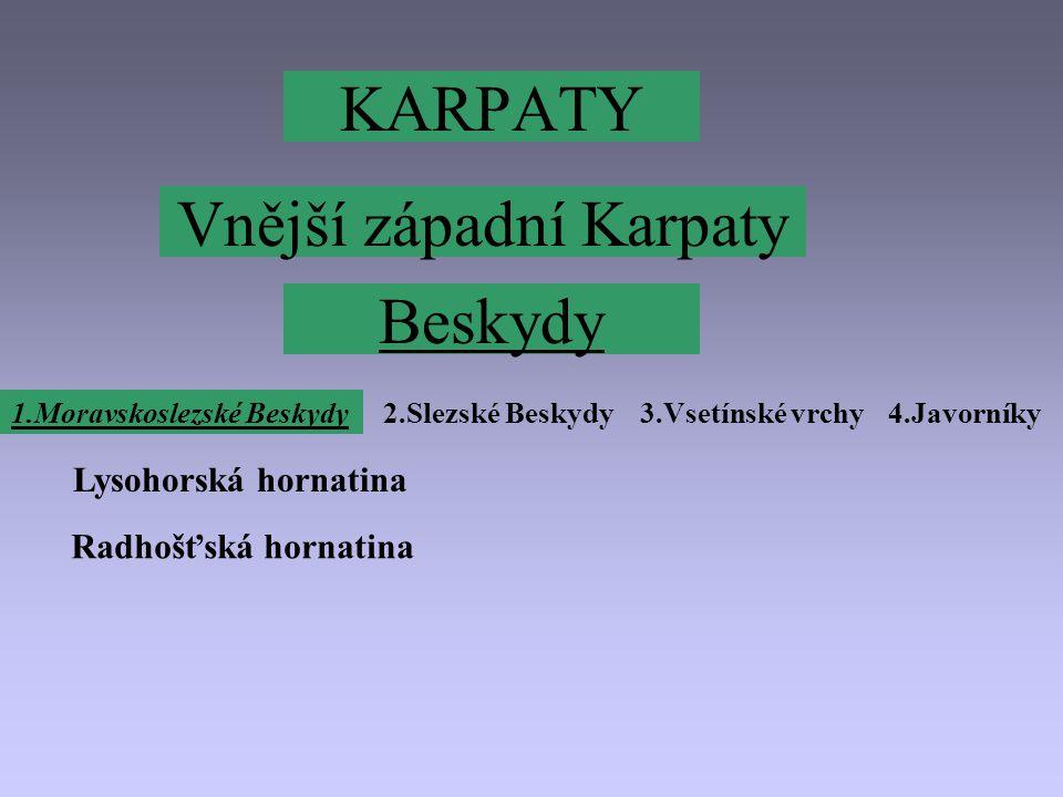 KARPATY Vnější západní Karpaty 1.Moravskoslezské Beskydy2.Slezské Beskydy3.Vsetínské vrchy4.Javorníky Beskydy Lysohorská hornatina Radhošťská hornatina