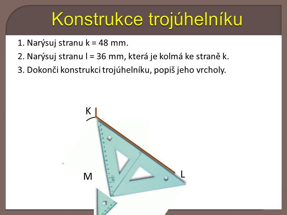 1. Narýsuj stranu k = 48 mm. 2. Narýsuj stranu l = 36 mm, která je kolmá ke straně k.