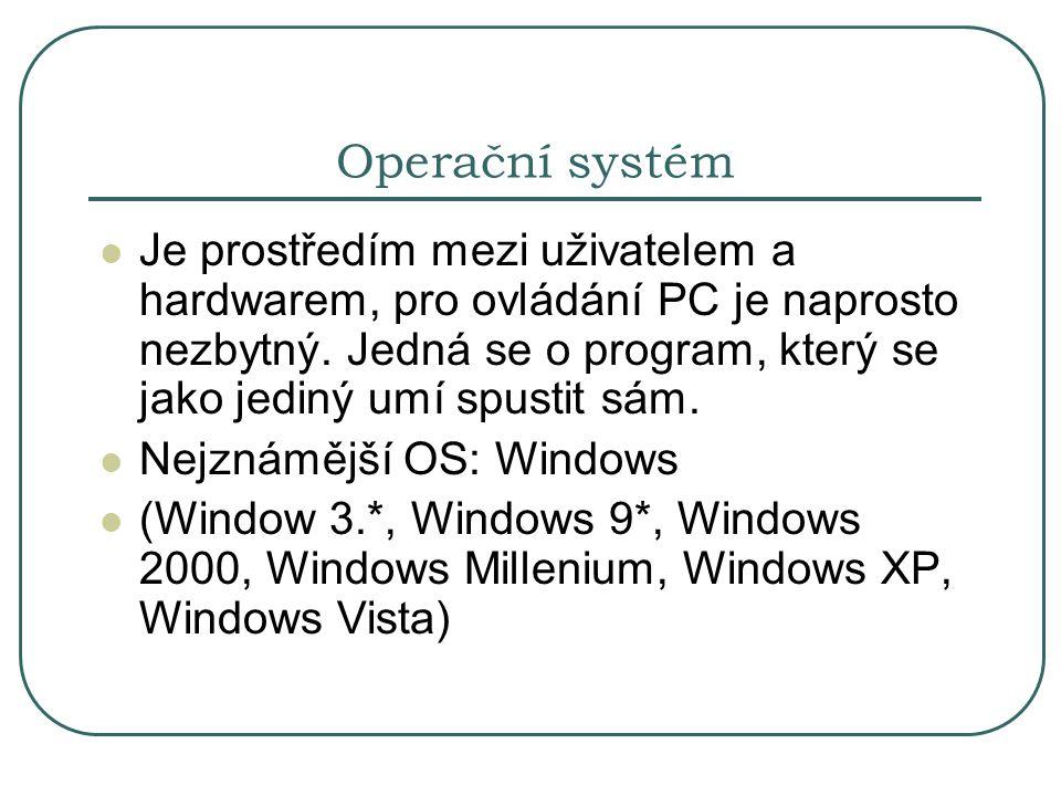 Operační systém Je prostředím mezi uživatelem a hardwarem, pro ovládání PC je naprosto nezbytný. Jedná se o program, který se jako jediný umí spustit