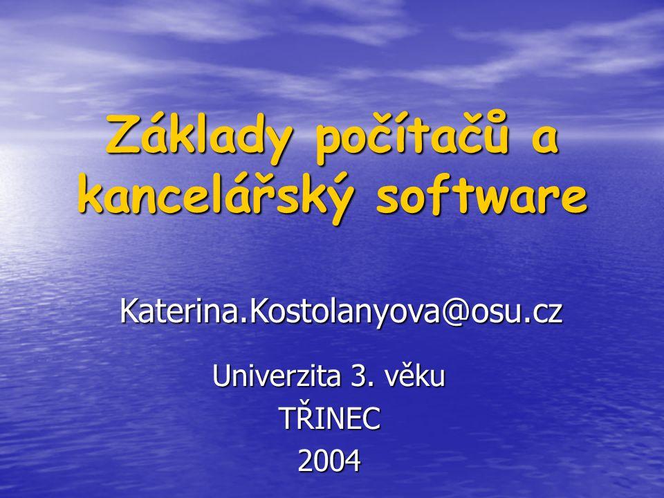 Základy počítačů a kancelářský software Univerzita 3. věku TŘINEC2004 Katerina.Kostolanyova@osu.cz