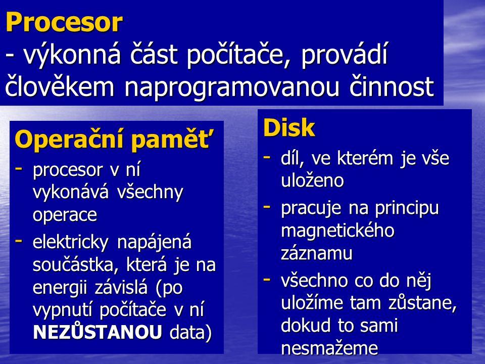 Procesor - výkonná část počítače, provádí člověkem naprogramovanou činnost Operační paměť - procesor v ní vykonává všechny operace - elektricky napáje