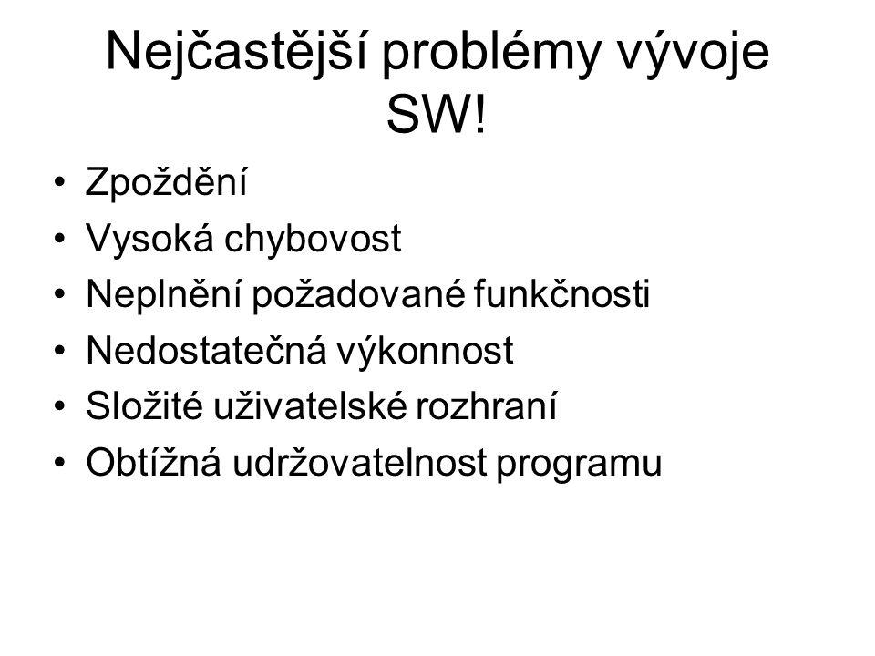 Nejčastější problémy vývoje SW! Zpoždění Vysoká chybovost Neplnění požadované funkčnosti Nedostatečná výkonnost Složité uživatelské rozhraní Obtížná u